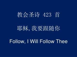 教会圣诗  423  首 耶稣 , 我要跟 随你 Follow, I Will Follow Thee