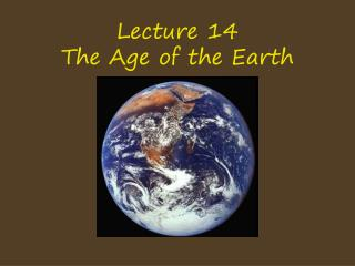 Lecture 14 The Age of the Earth