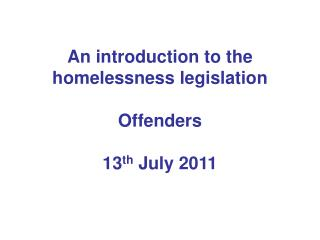 An introduction to the  homelessness legislation Offenders  13 th  July 2011