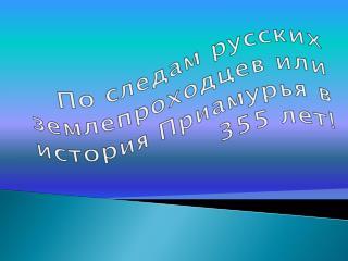 По следам русских землепроходцев или история Приамурья в 355 лет!