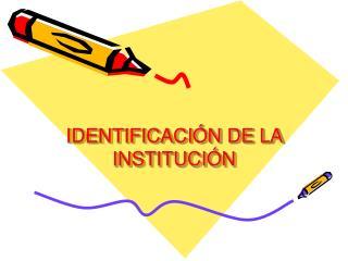 IDENTIFICACIÓN DE LA INSTITUCIÓN