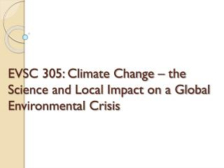EVSC 305: Climate Change – the Science and Local Impact on a Global Environmental Crisis