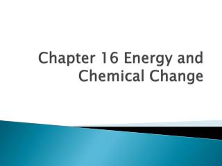 Chapter 16 Energy and Chemical Change