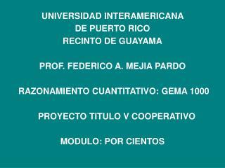 UNIVERSIDAD INTERAMERICANA  DE PUERTO RICO RECINTO DE GUAYAMA PROF. FEDERICO A. MEJIA PARDO