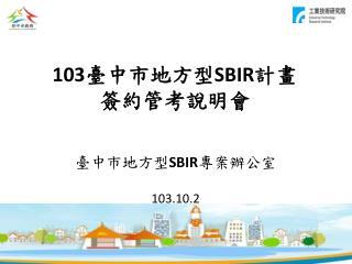 103 臺 中市地方型 SBIR 計畫 簽約 管 考 說明會