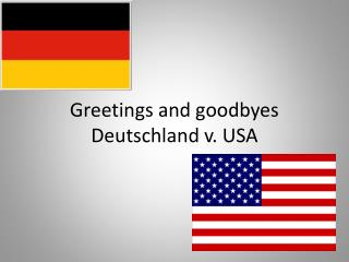 Greetings and goodbyes Deutschland v. USA