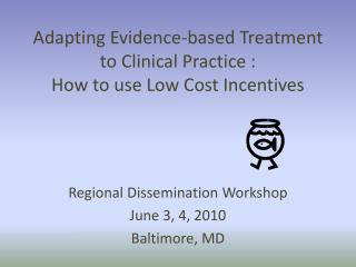 Adapting Evidence-based Treatment to Clinical Practice :  How to use Low Cost Incentives