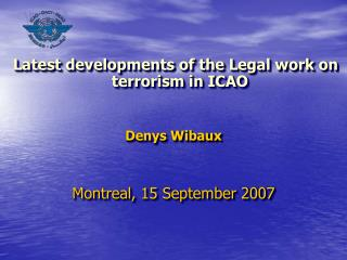 Latest developments of the Legal work on terrorism in ICAO Denys Wibaux