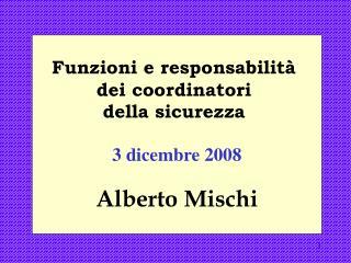 Funzioni e responsabilità  dei coordinatori  della sicurezza  3 dicembre 2008 Alberto Mischi