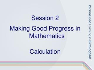 Session 2 Making Good Progress in Mathematics Calculation