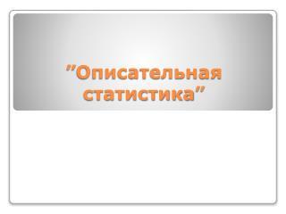 """"""" Описательная статистика """""""