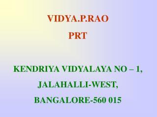 VIDYA.P.RAO PRT KENDRIYA VIDYALAYA NO – 1, JALAHALLI-WEST, BANGALORE-560 015