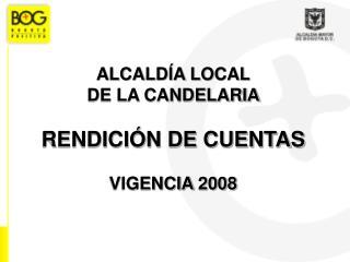 ALCALDÍA LOCAL  DE LA CANDELARIA  RENDICIÓN DE CUENTAS VIGENCIA 2008