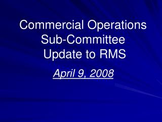 Commercial Operations  Sub-Committee  Update to RMS April 9, 2008