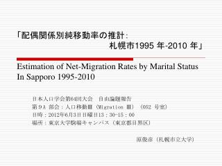 日本人口学会第 64 回大会 自由論題報告  第9 A  部会:人口移動 Ⅲ ( Migration Ⅲ )( 052  号室)