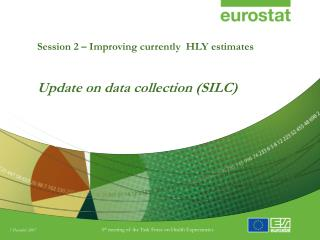 Session 2 – Improving currently  HLY estimates Update on data collection (SILC)