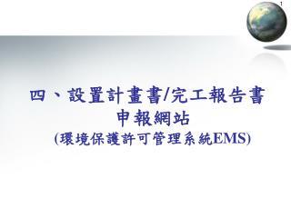 四、設置計畫書 / 完工報告書申報網站 ( 環境保護許可管理系統 EMS)