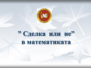""""""" Сделка  или  не"""" в математиката"""