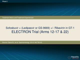 Sofosbuvir  + ( Ledipasvir  or GS-9669) +/- Ribavirin in GT-1 ELECTRON Trial ( A rms 12-17 & 22)