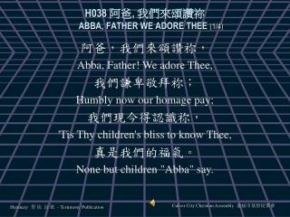 H038  阿爸 ,  我們來頌讚祢 ABBA, FATHER WE ADORE THEE  (1/4)