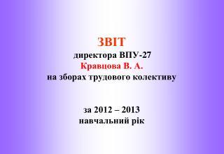 ЗВІТ директора ВПУ-27  Кравцова В. А. на зборах трудового колективу за 2012 – 2013  навчальний рік