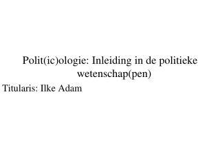 Polit(ic)ologie: Inleiding in de politieke wetenschap(pen) Titularis: Ilke Adam
