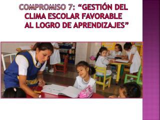 """Compromiso 7: """"Gestión del clima escolar favorable al logro de aprendizajes"""""""