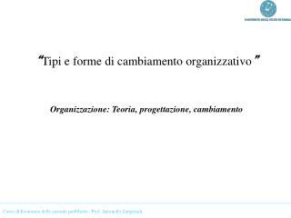 """"""" Tipi e forme di cambiamento organizzativo """" Organizzazione: Teoria, progettazione, cambiamento"""