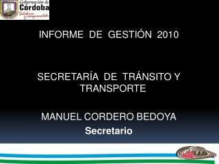 INFORME  DE  GESTIÓN  2010 SECRETARÍA  DE  TRÁNSITO Y TRANSPORTE MANUEL CORDERO BEDOYA Secretario