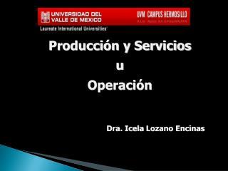 Producción y Servicios u Operación Dra.  Icela  Lozano Encinas