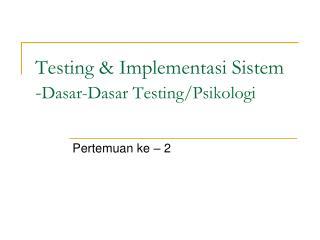 Testing & Implementasi Sistem - Dasar-Dasar Testing/Psikologi