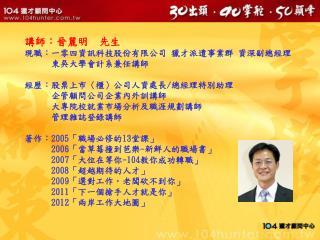 講師:晉麗明  先生 現職:一零四資訊科技股份有限公司 獵才派遣事業群 資深副總經理       東吳大學會計系兼任講師 經歷:股票上市 〈 櫃 〉 公司人資處長 / 總經理特別助理