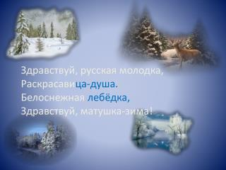 Здравствуй, русская молодка, Раскрасави ца-душа. Белоснежная  лебёдка, Здравствуй, матушка-зима!
