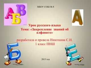 Урок русского языка Тема: «Закрепление  знаний об алфавите» разработала  и провела Инюткина С.И.