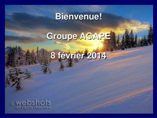 Bienvenue! Groupe AGAPE 8 f�vrier 2014