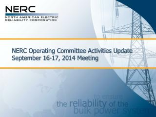 NERC Operating Committee Activities Update September 16-17, 2014 Meeting