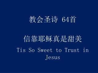 教会圣诗  64 首 信靠耶稣真是甜美 Tis So Sweet to Trust in Jesus