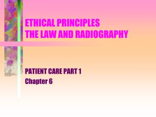 ETHICAL PRINCIPLES THE LAW AND RADIOGRAPHY