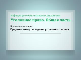 Презентация на тему :  Предмет, метод и задачи  уголовного права