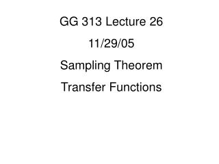 GG 313 Lecture 26 11/29/05 Sampling Theorem Transfer Functions