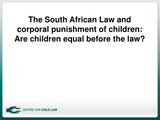 The South African Law and corporal punishment of children:  Are children equal before the law?