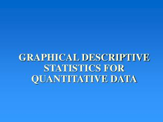 GRAPHICAL DESCRIPTIVE STATISTICS FOR QUANTITATIVE DATA