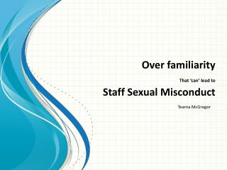 Over familiarity That  can  lead to  Staff Sexual Misconduct