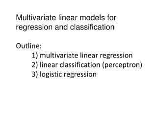 Multivariate linear models for  regression and classification Outline:
