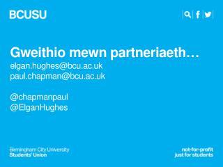 Gweithio mewn partneriaeth … elgan.hughes@bcu.ac.uk paul.chapman@bcu.ac.uk @ chapmanpaul