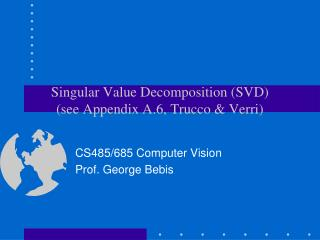 Singular Value Decomposition SVD see Appendix A.6, Trucco  Verri