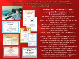 Учитель МКОУ «Алферовская ООШ»  с.  Алферовка  Новохоперского района Воронежской области.