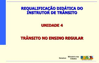 REQUALIFICAÇÃO DIDÁTICA DO INSTRUTOR DE TRÂNSITO UNIDADE 4 TRÂNSITO NO ENSINO REGULAR