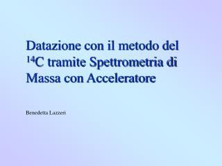 Datazione con il metodo del  14 C tramite Spettrometria di Massa con Acceleratore