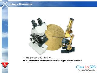 In this presentation you will: explore the history and use of light microscopes